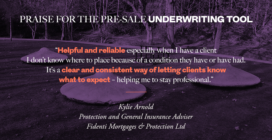 """Helpful and reliable especially when I have a client I don't know where to place because of a condition they have or have had. It's a clear and consistent way of letting clients know what to expect – helping me to stay professional."" Kylie Arnold, Protection and General Insurance Adviser, Fidenti Mortgages & Protection Ltd"