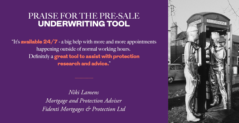 """It's available 24/7 - a big help with more and more appointments happening outside of normal working hours. Definitely a great tool to assist with protection research and advice."" Niki Lamens, Mortgage & Protection Adviser, Fidenti Mortgages & Protection Ltd"