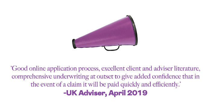 'Good online application process, excellent client and adviser literature, comprehensive underwriting at outset to give added confidence that in the event of a claim it will be paid quickly and efficiently.' UK Adviser